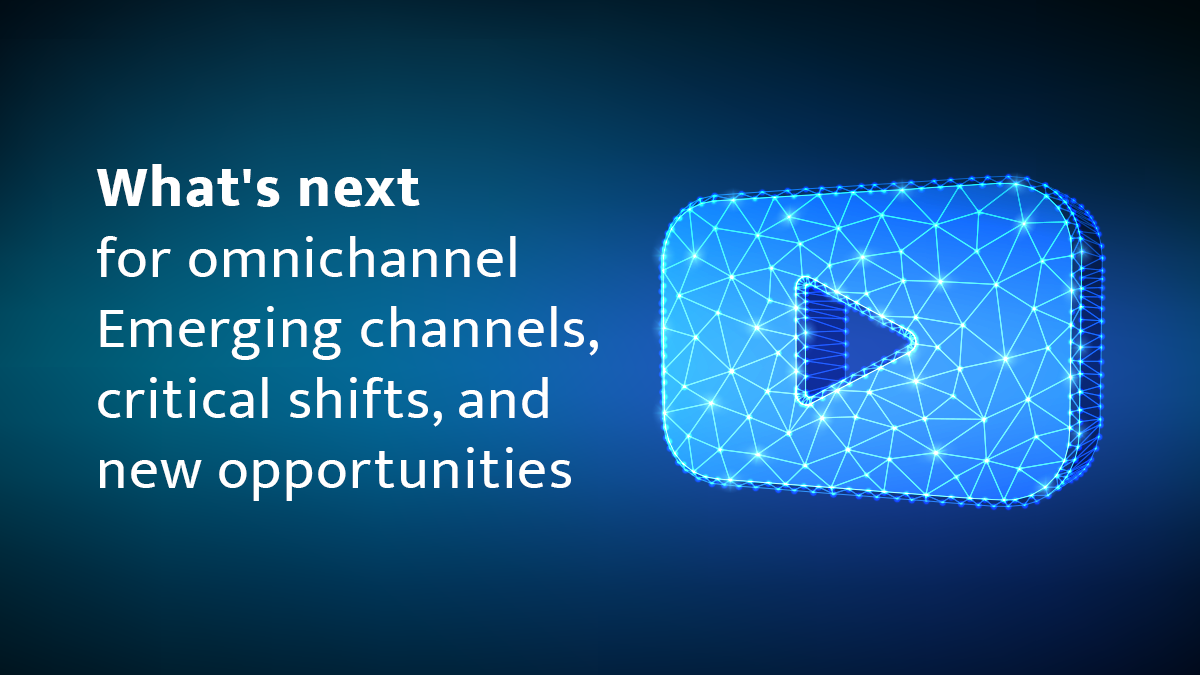 What's next for omnichannel: Emerging channels, critical shifts, and new opportunities